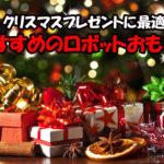 お子さんへのクリスマスプレゼントに最適!おすすめのロボットおもちゃを紹介!