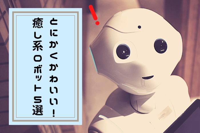 とにかくかわいい! 癒し系ロボット5選